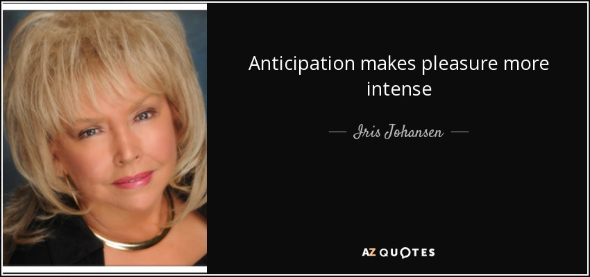 Anticipation makes pleasure more intense - Iris Johansen