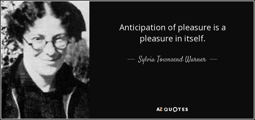 Anticipation of pleasure is a pleasure in itself. - Sylvia Townsend Warner