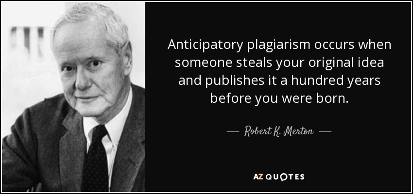Anticipatory plagiarism occurs when someone steals your original idea and publishes it a hundred years before you were born. - Robert K. Merton