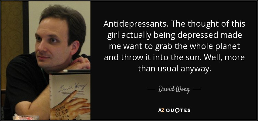 Antidepressants. The thought of this girl actually being depressed made me want to grab the whole planet and throw it into the sun. Well, more than usual anyway. - David Wong