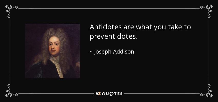 Antidotes are what you take to prevent dotes. - Joseph Addison