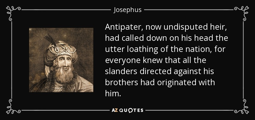 Antipater, now undisputed heir, had called down on his head the utter loathing of the nation, for everyone knew that all the slanders directed against his brothers had originated with him. - Josephus