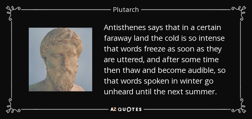 Antisthenes says that in a certain faraway land the cold is so intense that words freeze as soon as they are uttered, and after some time then thaw and become audible, so that words spoken in winter go unheard until the next summer. - Plutarch