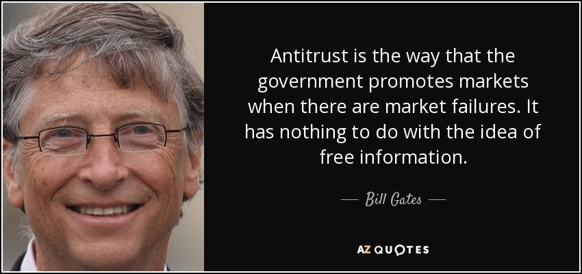 Antitrust is the way that the government promotes markets when there are market failures. It has nothing to do with the idea of free information. - Bill Gates