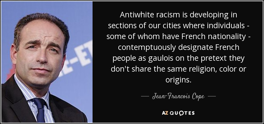 Antiwhite racism is developing in sections of our cities where individuals - some of whom have French nationality - contemptuously designate French people as gaulois on the pretext they don't share the same religion, color or origins. - Jean-Francois Cope