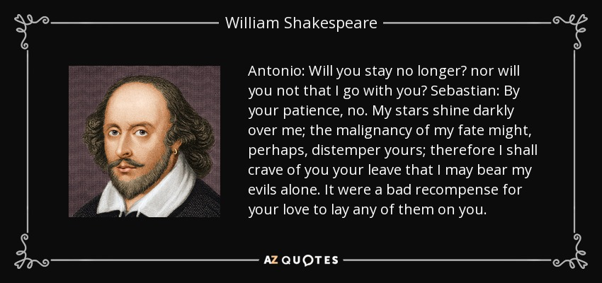 Antonio: Will you stay no longer? nor will you not that I go with you? Sebastian: By your patience, no. My stars shine darkly over me; the malignancy of my fate might, perhaps, distemper yours; therefore I shall crave of you your leave that I may bear my evils alone. It were a bad recompense for your love to lay any of them on you. - William Shakespeare