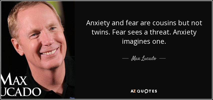 Anxiety and fear are cousins but not twins. Fear sees a threat. Anxiety imagines one. - Max Lucado