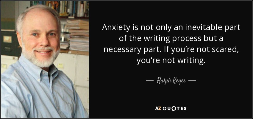 Anxiety is not only an inevitable part of the writing process but a necessary part. If you're not scared, you're not writing. - Ralph Keyes