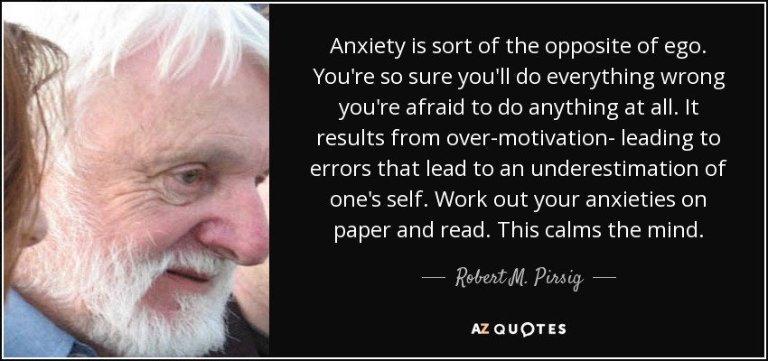 Anxiety is sort of the opposite of ego. You're so sure you'll do everything wrong you're afraid to do anything at all. It results from over-motivation- leading to errors that lead to an underestimation of one's self. Work out your anxieties on paper and read. This calms the mind. - Robert M. Pirsig