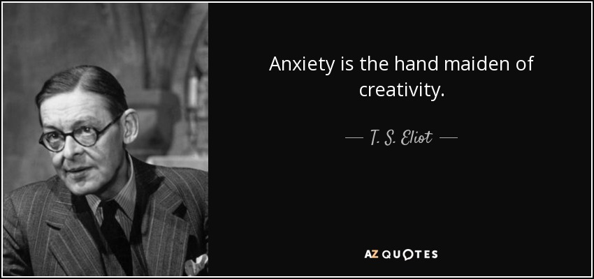 Anxiety is the hand maiden of creativity. - T. S. Eliot