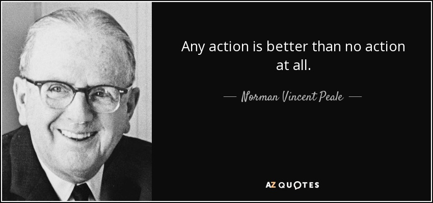 Any action is better than no action at all. - Norman Vincent Peale