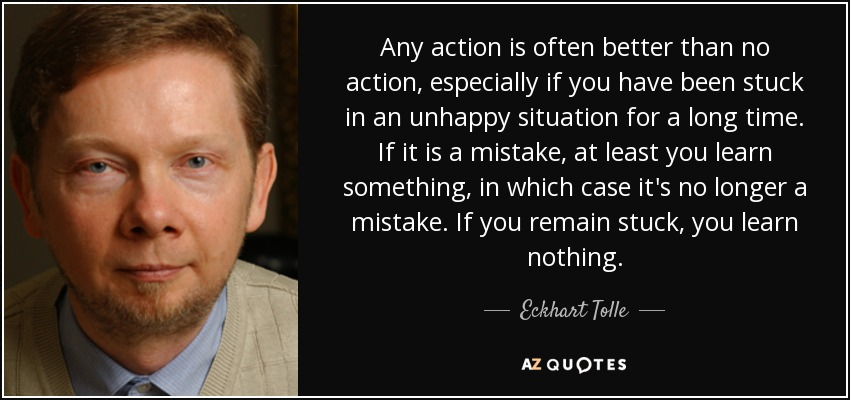 Any action is often better than no action, especially if you have been stuck in an unhappy situation for a long time. If it is a mistake, at least you learn something, in which case it's no longer a mistake. If you remain stuck, you learn nothing. - Eckhart Tolle