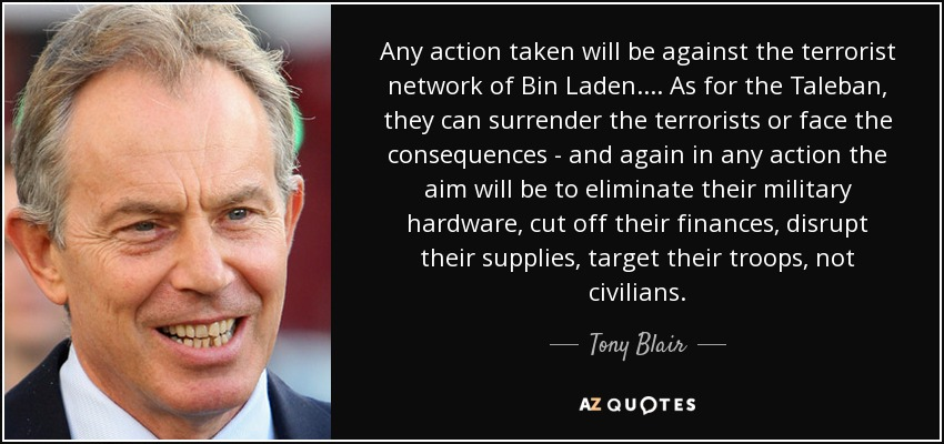 Any action taken will be against the terrorist network of Bin Laden.... As for the Taleban, they can surrender the terrorists or face the consequences - and again in any action the aim will be to eliminate their military hardware, cut off their finances, disrupt their supplies, target their troops, not civilians. - Tony Blair