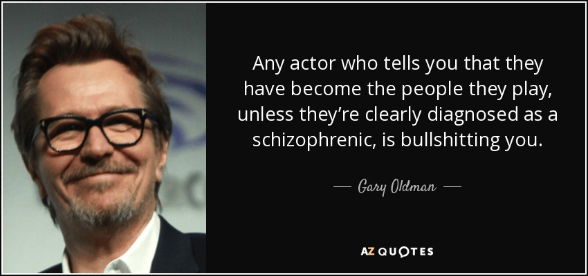 Any actor who tells you that they have become the people they play, unless they're clearly diagnosed as a schizophrenic, is bullshitting you. - Gary Oldman