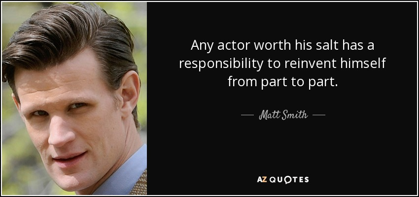 Any actor worth his salt has a responsibility to reinvent himself from part to part. - Matt Smith