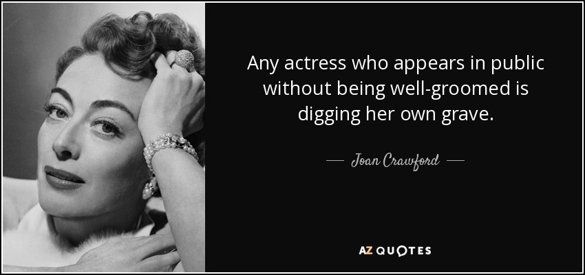 Any actress who appears in public without being well-groomed is digging her own grave. - Joan Crawford