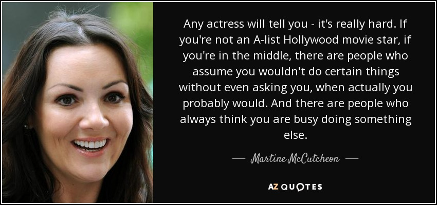 Any actress will tell you - it's really hard. If you're not an A-list Hollywood movie star, if you're in the middle, there are people who assume you wouldn't do certain things without even asking you, when actually you probably would. And there are people who always think you are busy doing something else. - Martine McCutcheon