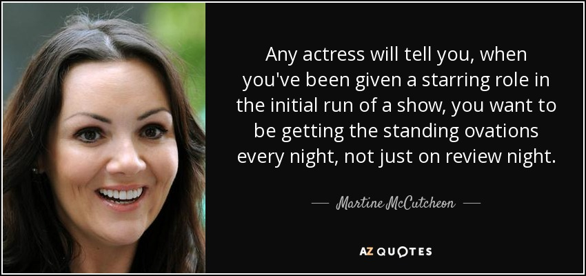 Any actress will tell you, when you've been given a starring role in the initial run of a show, you want to be getting the standing ovations every night, not just on review night. - Martine McCutcheon