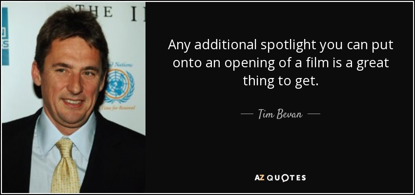 Any additional spotlight you can put onto an opening of a film is a great thing to get. - Tim Bevan