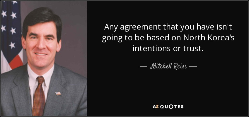 Any agreement that you have isn't going to be based on North Korea's intentions or trust. - Mitchell Reiss