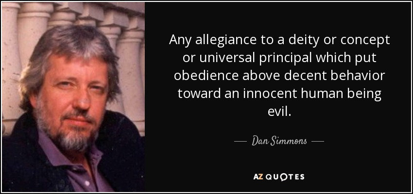Any allegiance to a deity or concept or universal principal which put obedience above decent behavior toward an innocent human being evil. - Dan Simmons