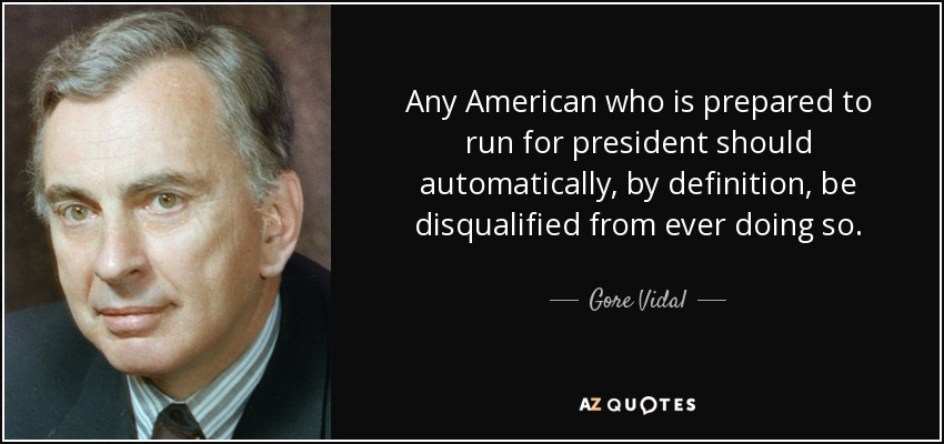 Any American who is prepared to run for president should automatically, by definition, be disqualified from ever doing so. - Gore Vidal