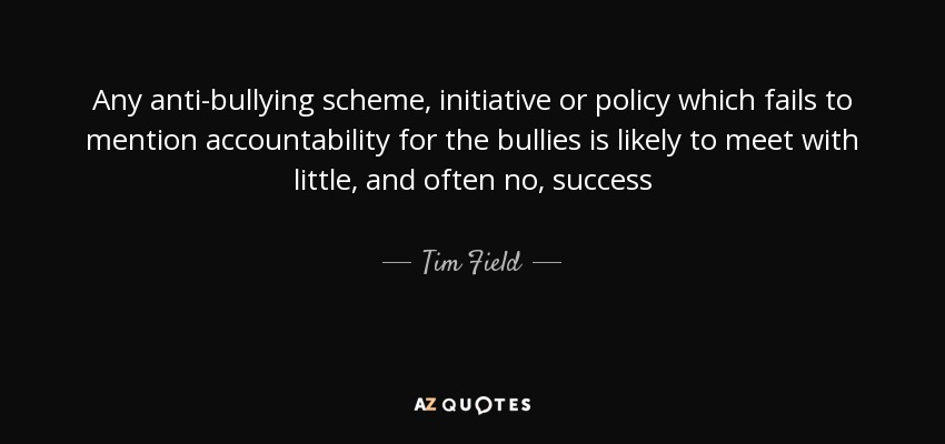 Any anti-bullying scheme, initiative or policy which fails to mention accountability for the bullies is likely to meet with little, and often no, success - Tim Field