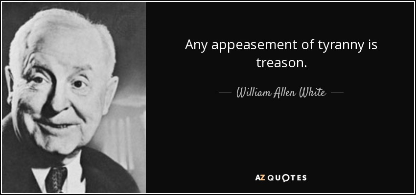 Any appeasement of tyranny is treason. - William Allen White