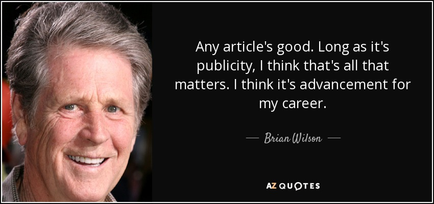 Any article's good. Long as it's publicity, I think that's all that matters. I think it's advancement for my career. - Brian Wilson