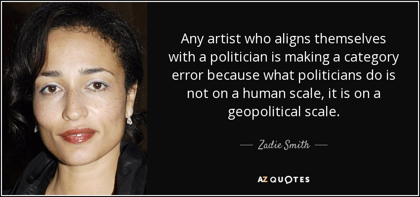 Any artist who aligns themselves with a politician is making a category error because what politicians do is not on a human scale, it is on a geopolitical scale. - Zadie Smith