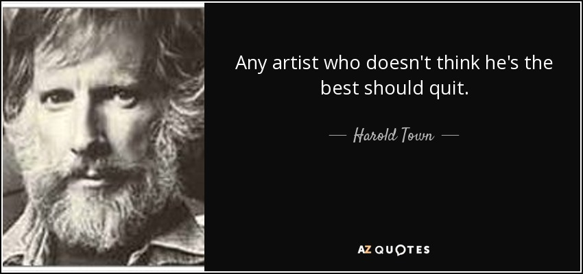 Any artist who doesn't think he's the best should quit. - Harold Town