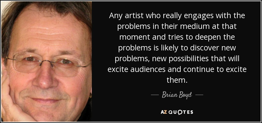 Any artist who really engages with the problems in their medium at that moment and tries to deepen the problems is likely to discover new problems, new possibilities that will excite audiences and continue to excite them. - Brian Boyd