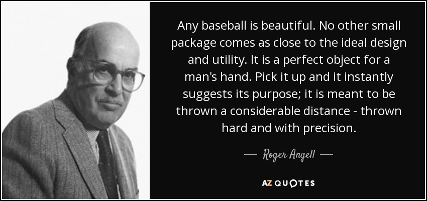 Any baseball is beautiful. No other small package comes as close to the ideal design and utility. It is a perfect object for a man's hand. Pick it up and it instantly suggests its purpose; it is meant to be thrown a considerable distance - thrown hard and with precision. - Roger Angell