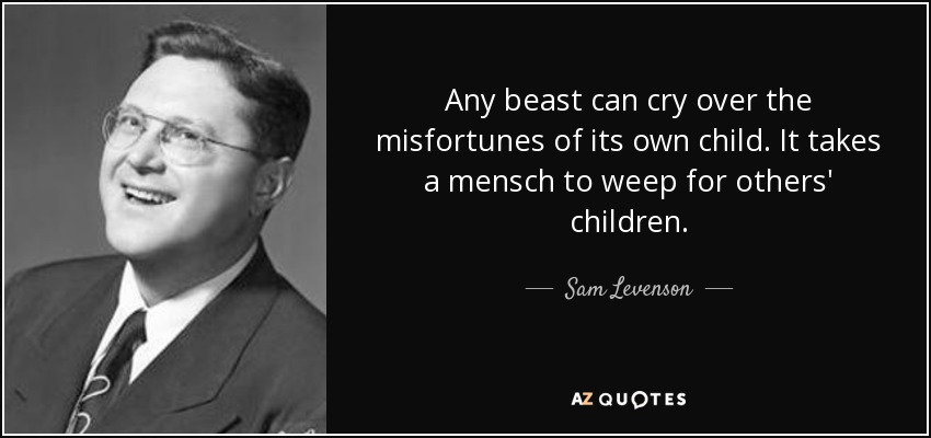 Any beast can cry over the misfortunes of its own child. It takes a mensch to weep for others' children. - Sam Levenson