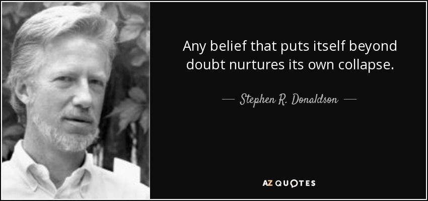 Any belief that puts itself beyond doubt nurtures its own collapse. - Stephen R. Donaldson