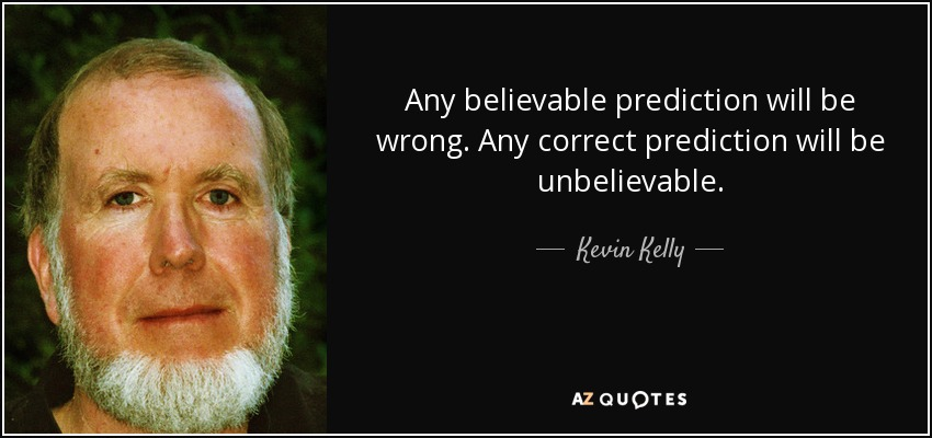 Any believable prediction will be wrong. Any correct prediction will be unbelievable. - Kevin Kelly