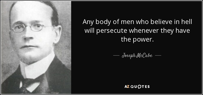 Any body of men who believe in hell will persecute whenever they have the power. - Joseph McCabe
