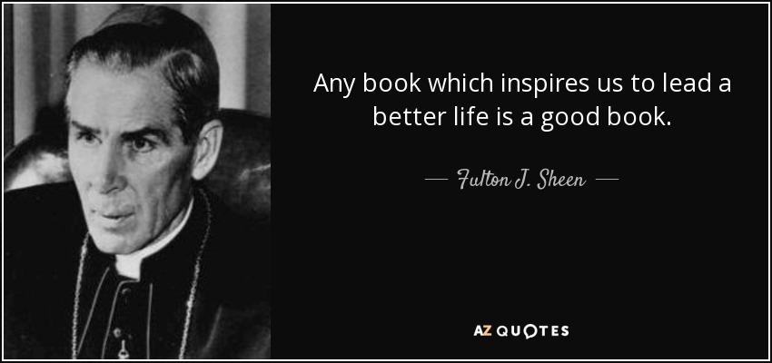 Any book which inspires us to lead a better life is a good book. - Fulton J. Sheen