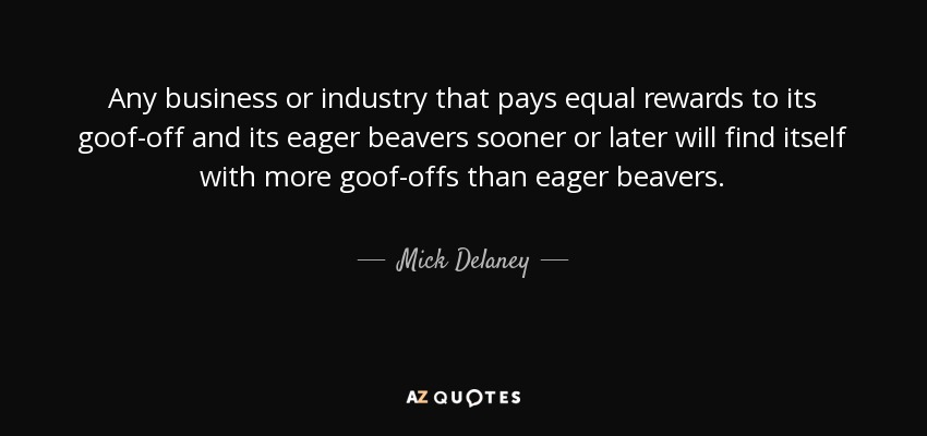 Any business or industry that pays equal rewards to its goof-off and its eager beavers sooner or later will find itself with more goof-offs than eager beavers. - Mick Delaney