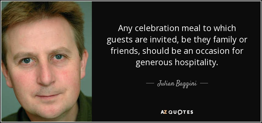 Any celebration meal to which guests are invited, be they family or friends, should be an occasion for generous hospitality. - Julian Baggini