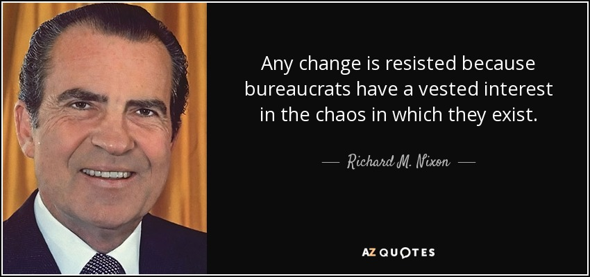 Any change is resisted because bureaucrats have a vested interest in the chaos in which they exist. - Richard M. Nixon