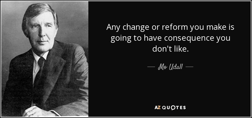 Any change or reform you make is going to have consequence you don't like. - Mo Udall