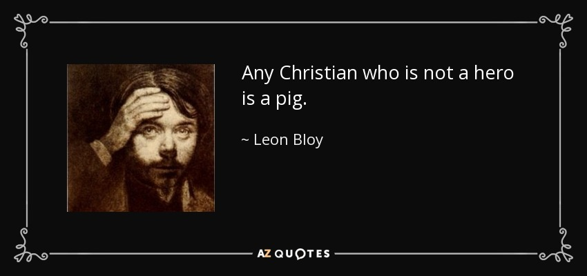 Any Christian who is not a hero is a pig. - Leon Bloy