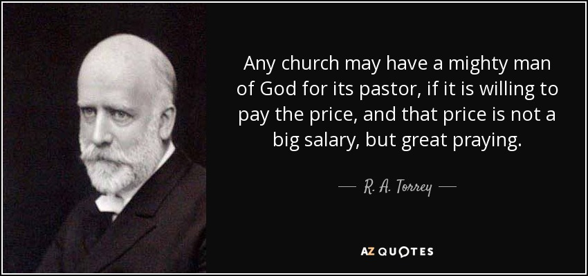 Any church may have a mighty man of God for its pastor, if it is willing to pay the price, and that price is not a big salary, but great praying. - R. A. Torrey