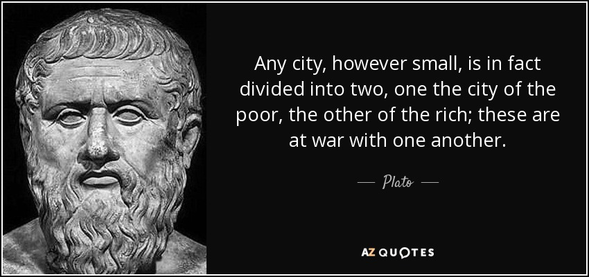 Any city, however small, is in fact divided into two, one the city of the poor, the other of the rich; these are at war with one another. - Plato