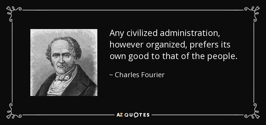 Any civilized administration, however organized, prefers its own good to that of the people. - Charles Fourier