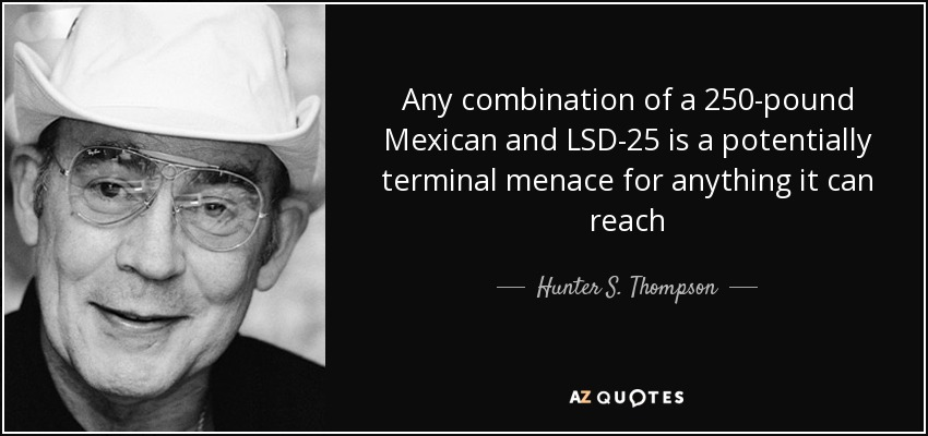 Any combination of a 250-pound Mexican and LSD-25 is a potentially terminal menace for anything it can reach - Hunter S. Thompson