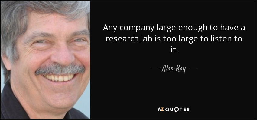Any company large enough to have a research lab is too large to listen to it. - Alan Kay