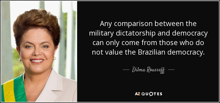 Any comparison between the military dictatorship and democracy can only come from those who do not value the Brazilian democracy. - Dilma Rousseff