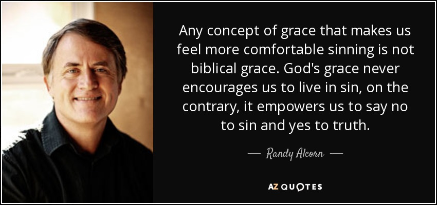 Any concept of grace that makes us feel more comfortable sinning is not biblical grace. God's grace never encourages us to live in sin, on the contrary, it empowers us to say no to sin and yes to truth. - Randy Alcorn